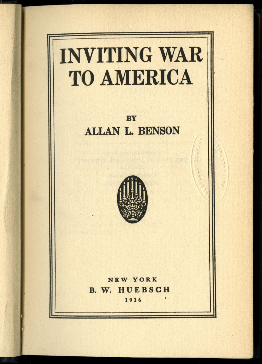 Allan L. Benson, Inviting War to America (New York, 1916).