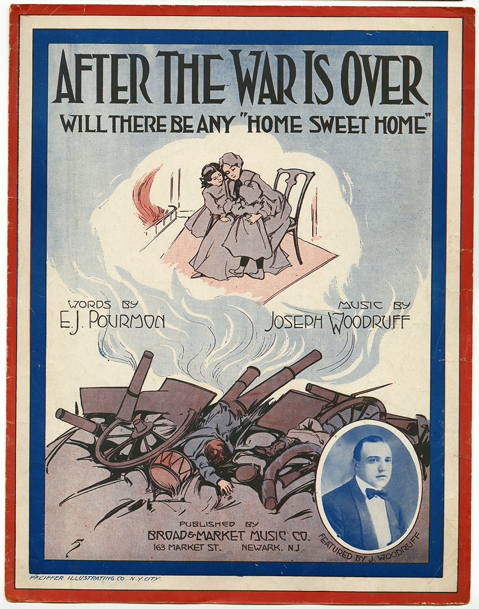 Joseph Woodruff and E. J. Pourmon, After the War is Over Will There Be Any Home Sweet Home? (Newark, NJ: Broad & Market Music Co., 1917). Gift of anonymous donor.